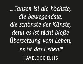 """Zitat von Havelock Ellis: ... Tanzen ist die höchste, die bewegendste, die schänste der Künste, denn es ist nicht bloße Übersetzung vom Leben, es ist das Leben!"""""""